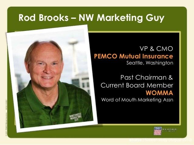 Rod Brooks – NW Marketing Guy VP & CMO PEMCO Mutual Insurance  Seattle, Washington  Past Chairman & Current Board Member W...