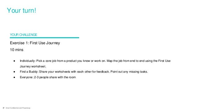 27 Intuit Confidential and Proprietary Exercise 1: First Use Journey 10 mins ● Individually: Pick a core job from a produc...