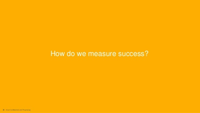 30 Intuit Confidential and Proprietary How do we measure success?