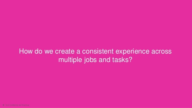 40 Intuit Confidential and Proprietary How do we create a consistent experience across multiple jobs and tasks?
