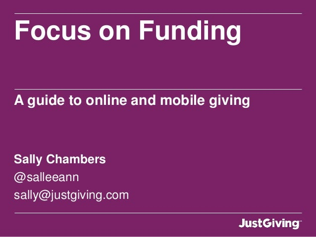 Focus on FundingA guide to online and mobile givingSally Chambers@salleeannsally@justgiving.com