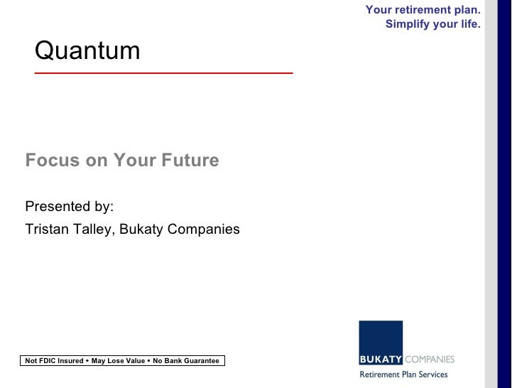 Focus on Your Future Presented by: Tristan Talley, Bukaty Companies Your retirement plan. Simplify your life. Not FDIC Ins...