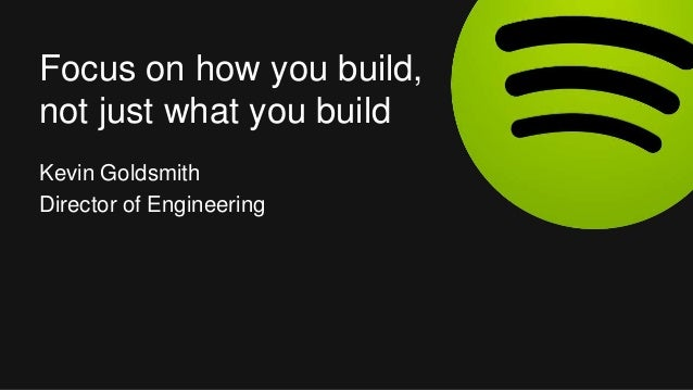 Kevin Goldsmith Director of Engineering Focus on how you build, not just what you build