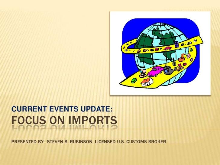 CURRENT EVENTS UPDATE:<br />FOCUS ON IMPORTSPRESENTED BY:  Steven B. Rubinson, Licensed u.s. customs broker<br />