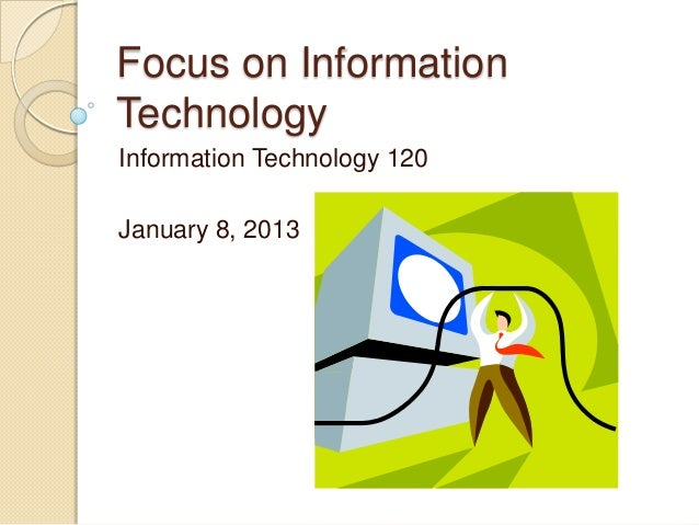 Focus on InformationTechnologyInformation Technology 120January 8, 2013