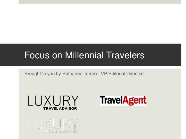 Focus on Millennial Travelers  Brought to you by Ruthanne Terrero, VP/Editorial Director: