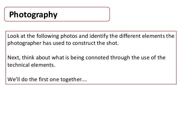 Photography Look at the following photos and identify the different elements the photographer has used to construct the sh...