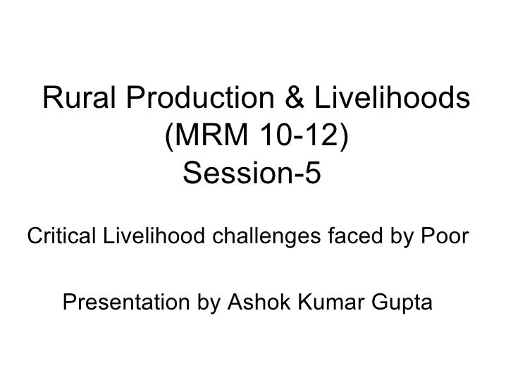 Rural Production & Livelihoods (MRM 10-12) Session-5  Critical Livelihood challenges faced by Poor Presentation by Ashok K...