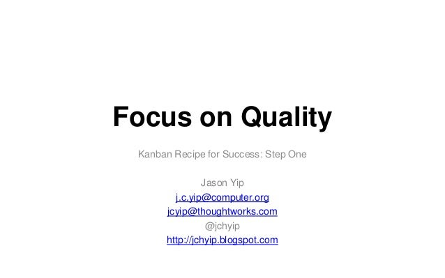 Focus on Quality Kanban Recipe for Success: Step One Jason Yip j.c.yip@computer.org jcyip@thoughtworks.com @jchyip http://...