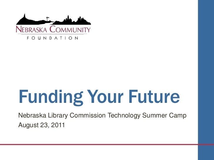 Funding Your Future<br />Nebraska Library Commission Technology Summer Camp<br />August 23, 2011<br />