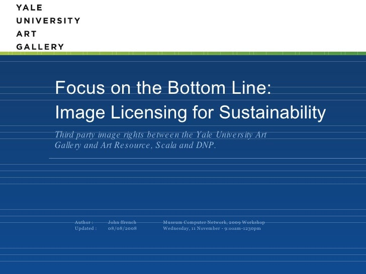 Focus on the Bottom Line: Image Licensing for Sustainability  <ul><li>Third party image rights between the Yale University...