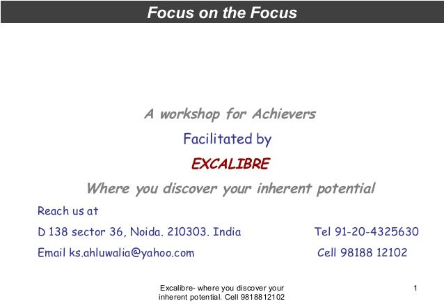 Focus on the Focus  A workshop for Achievers Facilitated by  EXCALIBRE Where you discover your inherent potential Reach us...