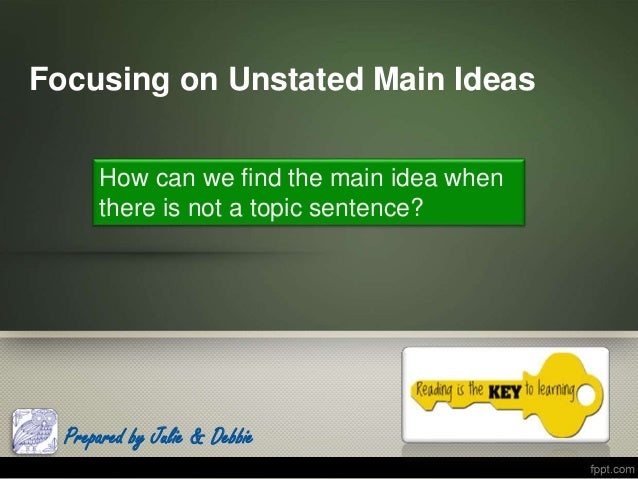 Focusing on Unstated Main Ideas Prepared by Julie & Debbie How can we find the main idea when there is not a topic sentenc...