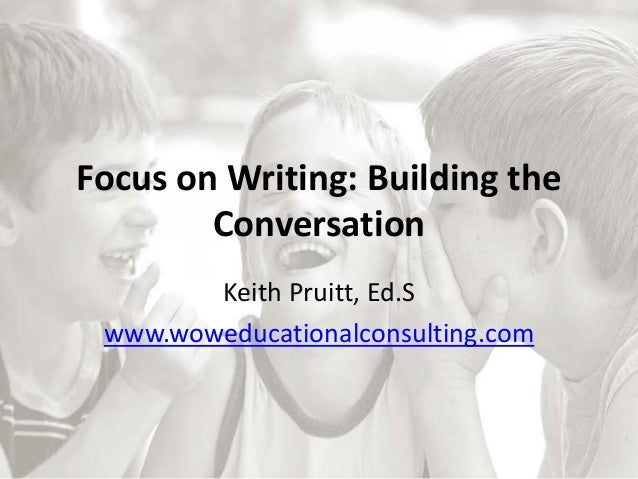 Focus on Writing: Building the Conversation Keith Pruitt, Ed.S www.woweducationalconsulting.com