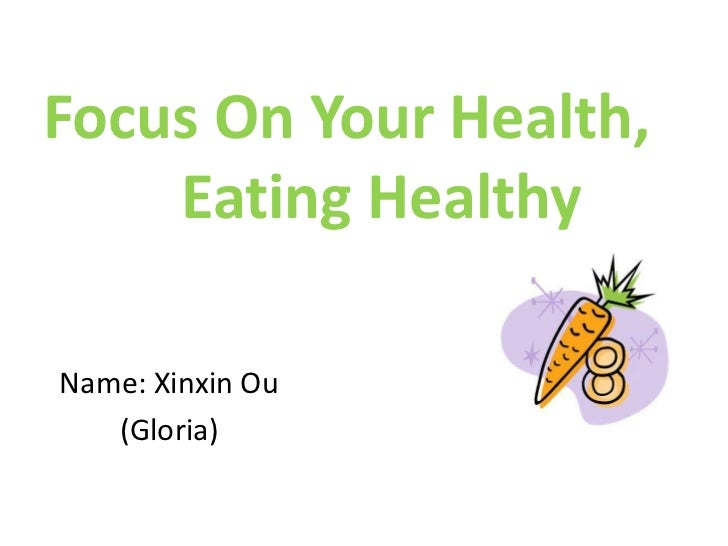 Focus On Your Health,	Eating Healthy<br />Name: Xinxin Ou<br />(Gloria)<br />