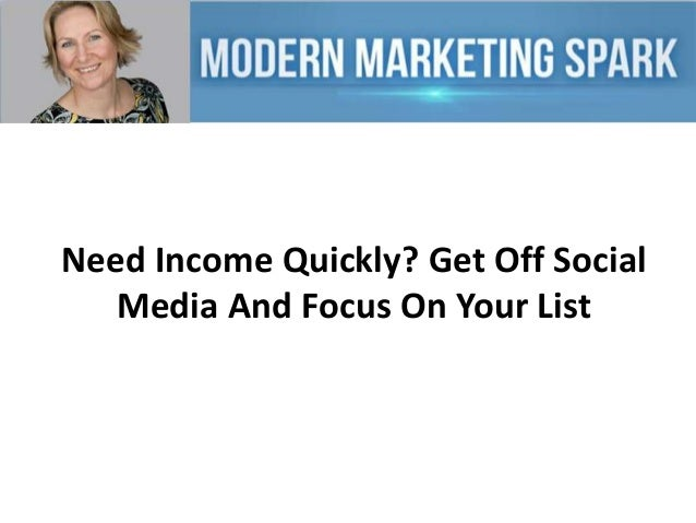 Need Income Quickly? Get Off Social Media And Focus On Your List