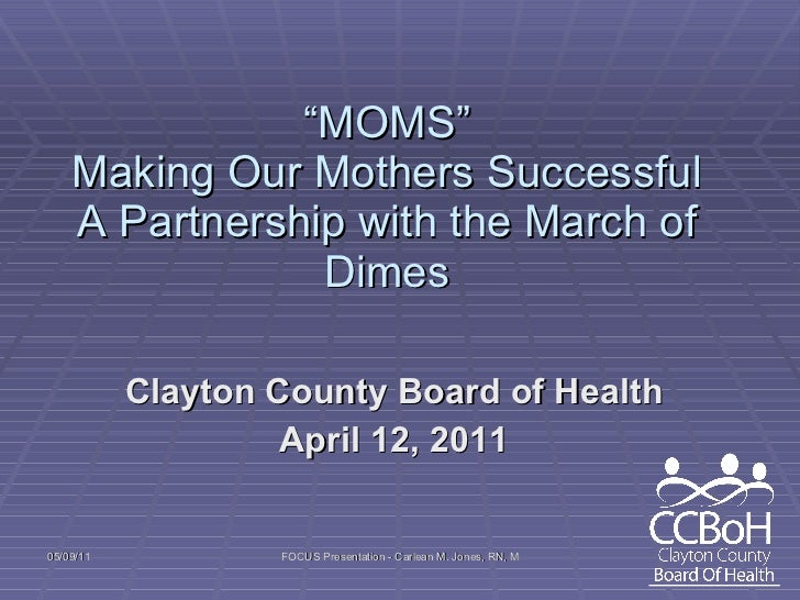 """ MOMS"" Making Our Mothers Successful A Partnership with the March of Dimes Clayton County Board of Health April 12, 2011"