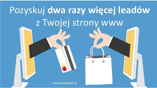 www.focustelecom.pl Pozyskuj dwa razy więcej leadów z Twojej strony www