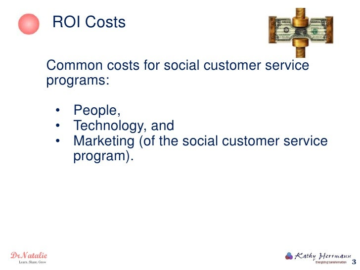 ROI CostsCommon costs for social customer serviceprograms: • People, • Technology, and • Marketing (of the social customer...