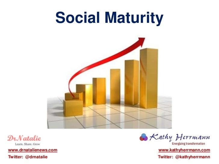 Social Maturitywww.drnatalienews.com               www.kathyherrmann.comTwitter: @drnatalie                 Twitter: @kath...