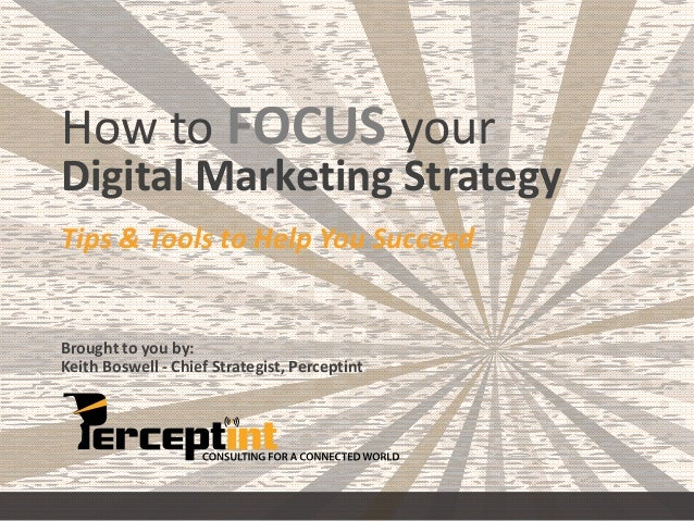 How to FOCUS your  Digital Marketing Strategy  Tips & Tools to Help You Succeed  Brought to you by:  Keith Boswell - Chief...