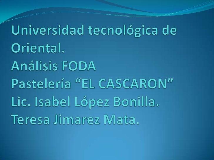 """Universidad tecnológica de Oriental.Análisis FODAPastelería """"EL CASCARON""""Lic. Isabel López Bonilla.Teresa Jimarez Mata.<br />"""