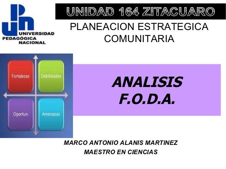 ANALISIS F.O.D.A. MARCO ANTONIO ALANIS MARTINEZ MAESTRO EN CIENCIAS PLANEACION ESTRATEGICA COMUNITARIA