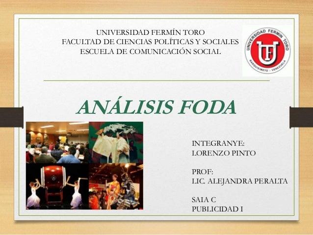 ANÁLISIS FODA INTEGRANYE: LORENZO PINTO PROF: LIC. ALEJANDRA PERALTA SAIA C PUBLICIDAD I UNIVERSIDAD FERMÍN TORO FACULTAD ...