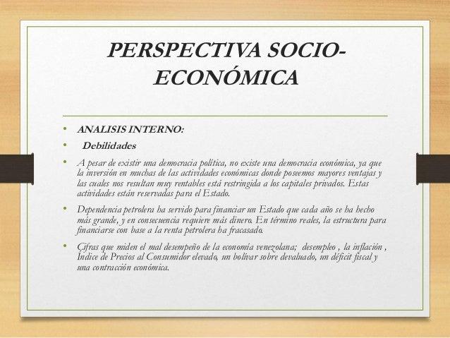 PERSPECTIVA SOCIO- ECONÓMICA • ANALISIS INTERNO: • Debilidades • A pesar de existir una democracia política, no existe una...