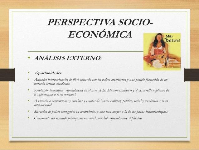 PERSPECTIVA SOCIO- ECONÓMICA • ANÁLISIS EXTERNO: • Oportunidades • Acuerdos internacionales de libre comercio con los país...