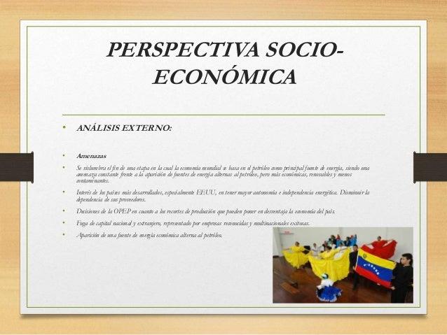 PERSPECTIVA SOCIO- ECONÓMICA • ANÁLISIS EXTERNO: • Amenazas • Se vislumbra el fin de una etapa en la cual la economía mund...