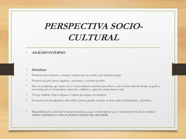 PERSPECTIVA SOCIO- CULTURAL • ANÁLISIS INTERNO: • Fortalezas • Población joven dispuesta a luchar y trabajar por su nación...