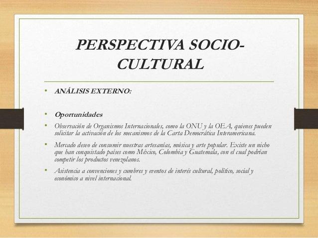 PERSPECTIVA SOCIO- CULTURAL • ANÁLISIS EXTERNO: • Oportunidades • Observación de Organismos Internacionales, como la ONU y...