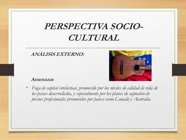 PERSPECTIVA SOCIO- CULTURAL ANÁLISIS EXTERNO: Amenazas • Fuga de capital intelectual, promovido por los niveles de calidad...