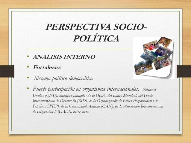 PERSPECTIVA SOCIO- POLÍTICA • ANALISIS INTERNO • Fortalezas • Sistema político democrático. • Fuerte participación en orga...