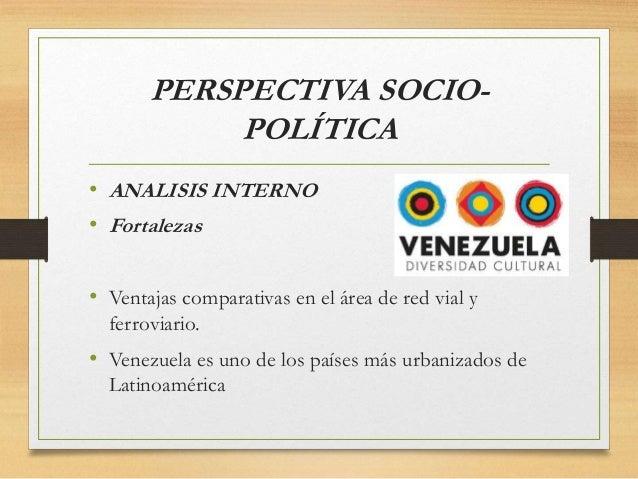PERSPECTIVA SOCIO- POLÍTICA • ANALISIS INTERNO • Fortalezas • Ventajas comparativas en el área de red vial y ferroviario. ...