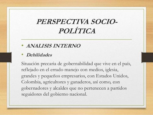 PERSPECTIVA SOCIO- POLÍTICA • ANALISIS INTERNO • Debilidades Situación precaria de gobernabilidad que vive en el país, ref...