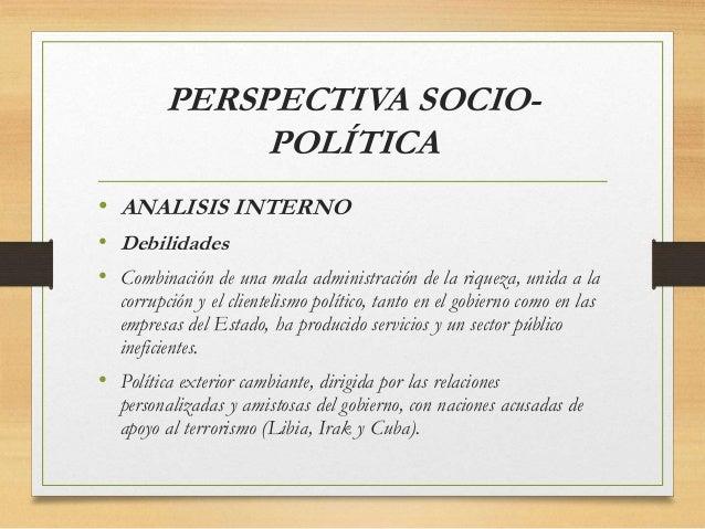 PERSPECTIVA SOCIO- POLÍTICA • ANALISIS INTERNO • Debilidades • Combinación de una mala administración de la riqueza, unida...