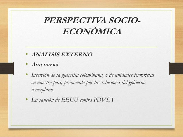 PERSPECTIVA SOCIO- ECONÓMICA • ANALISIS EXTERNO • Amenazas • Inserción de la guerrilla colombiana, o de unidades terrorist...