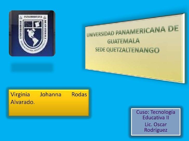 UNIVERSIDAD PANAMERICANA DE GUATEMALASEDE QUETZALTENANGO<br />Virginia Johanna Rodas Alvarado.<br />Cuso: Tecnología Educa...