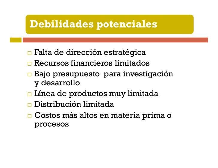Debilidades potencialesProductos o tecnología fuera de modaProblemas operativos internosImagen débil en el mercadoPocas ha...
