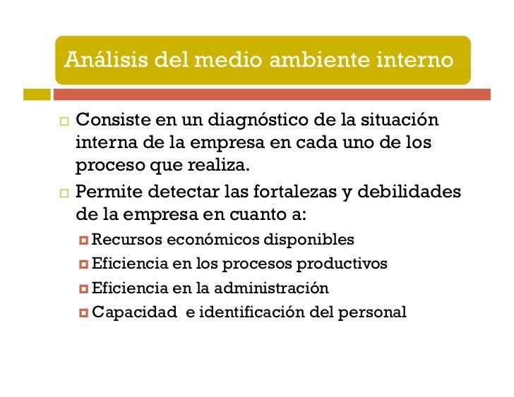Análisis del medio ambiente interno Consiste en un diagnóstico de la situación interna de la empresa en cada uno de los pr...