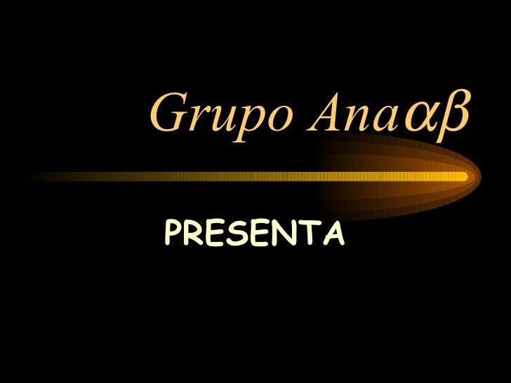 Grupo Ana  PRESENTA