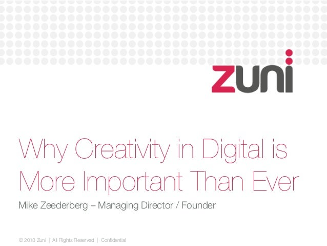 © 2013 Zuni   All Rights Reserved   Confidential Why Creativity in Digital is More Important Than Ever Mike Zeederberg – M...