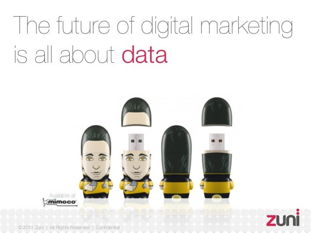 © 2011 Zuni   All Rights Reserved   Confidential The future of digital marketing is all about data Available at
