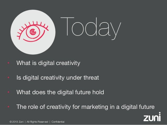 © 2013 Zuni   All Rights Reserved   Confidential Today • What is digital creativity  • Is digital creativity under threat ...