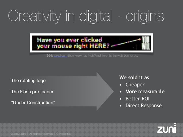 © 2013 Zuni   All Rights Reserved   Confidential Creativity in digital - origins We sold it as • Cheaper • More measurable...