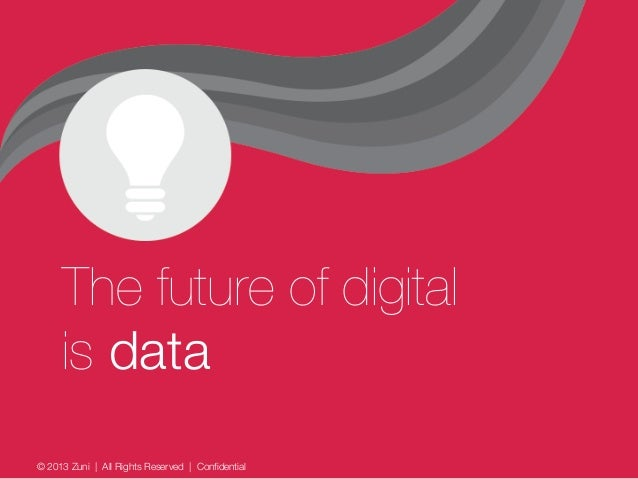 © 2013 Zuni   All Rights Reserved   Confidential The future of digital is data