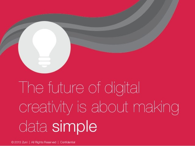 © 2013 Zuni   All Rights Reserved   Confidential The future of digital creativity is about making data simple