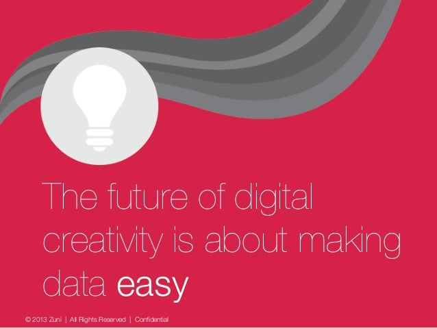 © 2013 Zuni   All Rights Reserved   Confidential The future of digital creativity is about making data easy